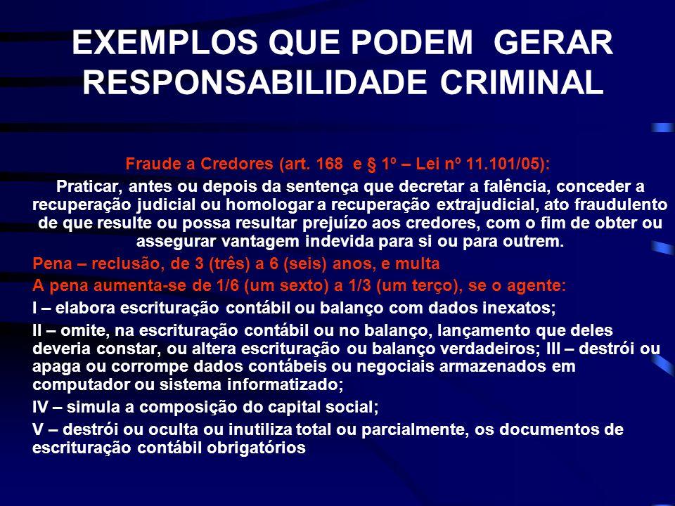 EXEMPLOS QUE PODEM GERAR RESPONSABILIDADE CRIMINAL Fraude a Credores (art. 168 e § 1º – Lei nº 11.101/05): Praticar, antes ou depois da sentença que d