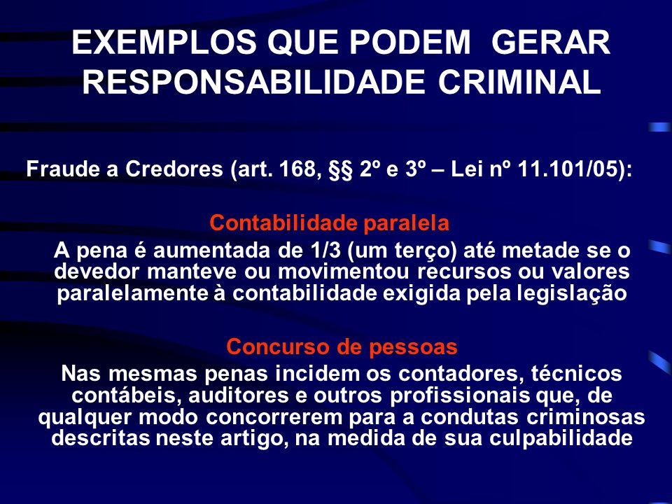 EXEMPLOS QUE PODEM GERAR RESPONSABILIDADE CRIMINAL Fraude a Credores (art. 168, §§ 2º e 3º – Lei nº 11.101/05): Contabilidade paralela A pena é aument