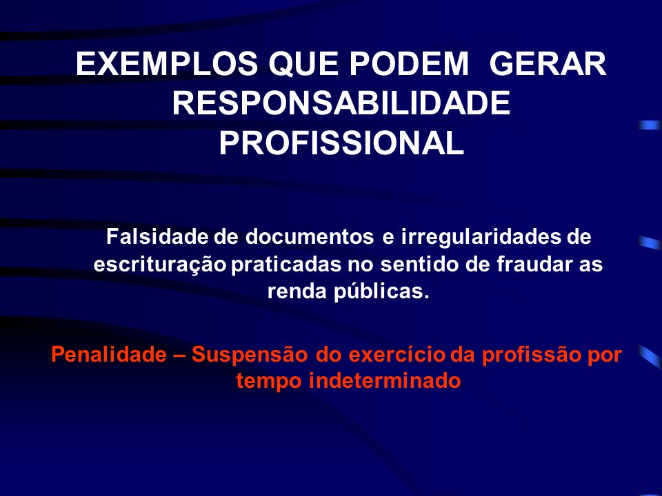EXEMPLOS QUE PODEM GERAR RESPONSABILIDADE PROFISSIONAL Falsidade de documentos e irregularidades de escrituração praticadas no sentido de fraudar as renda públicas.