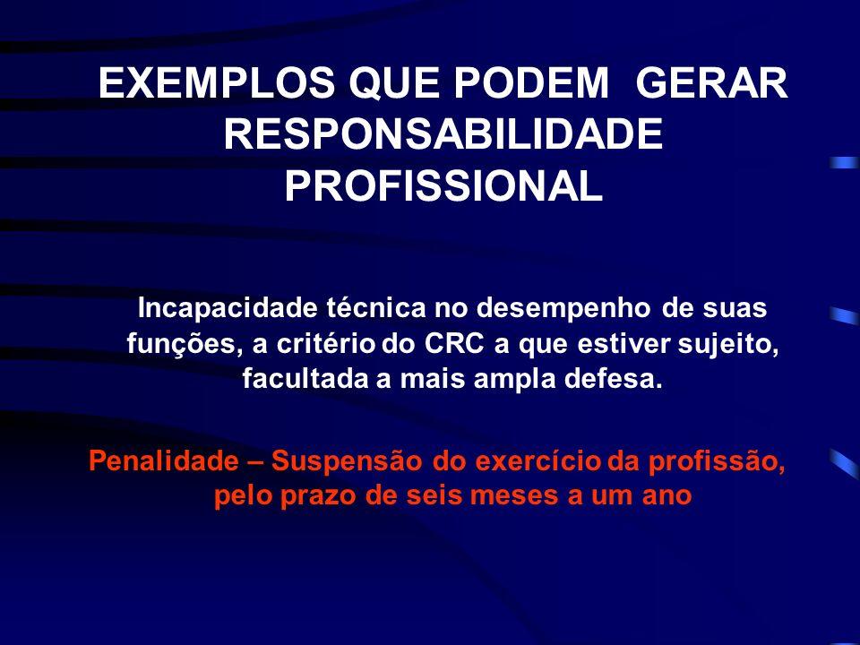 EXEMPLOS QUE PODEM GERAR RESPONSABILIDADE PROFISSIONAL Incapacidade técnica no desempenho de suas funções, a critério do CRC a que estiver sujeito, facultada a mais ampla defesa.