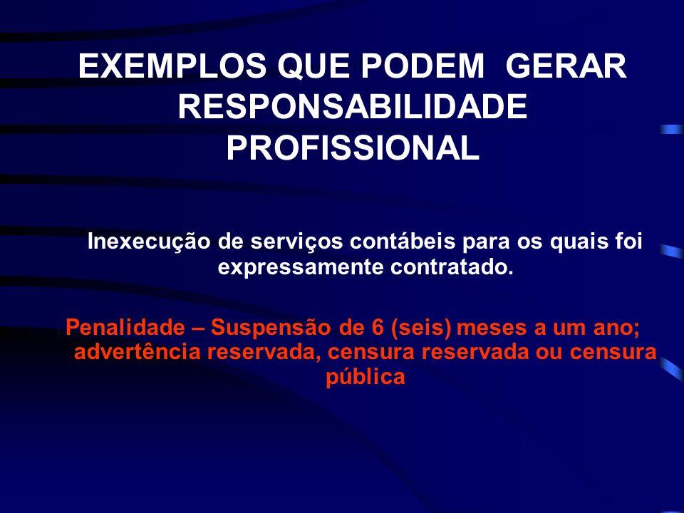 EXEMPLOS QUE PODEM GERAR RESPONSABILIDADE PROFISSIONAL Inexecução de serviços contábeis para os quais foi expressamente contratado. Penalidade – Suspe