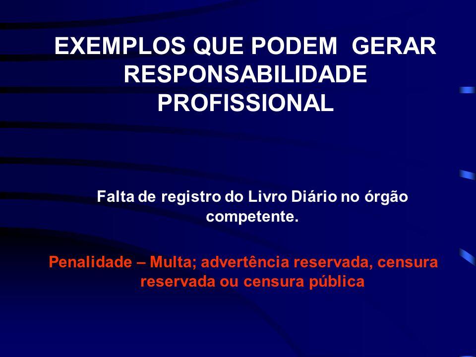 EXEMPLOS QUE PODEM GERAR RESPONSABILIDADE PROFISSIONAL Falta de registro do Livro Diário no órgão competente.