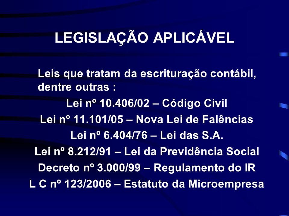 LEGISLAÇÃO APLICÁVEL Leis que tratam da escrituração contábil, dentre outras : Lei nº 10.406/02 – Código Civil Lei nº 11.101/05 – Nova Lei de Falências Lei nº 6.404/76 – Lei das S.A.