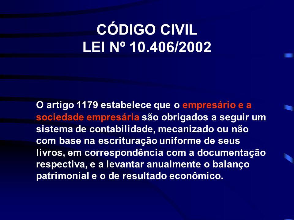 CÓDIGO CIVIL LEI Nº 10.406/2002 O artigo 1179 estabelece que o empresário e a sociedade empresária são obrigados a seguir um sistema de contabilidade,