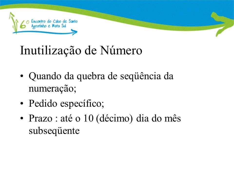 Inutilização de Número Quando da quebra de seqüência da numeração; Pedido específico; Prazo : até o 10 (décimo) dia do mês subseqüente