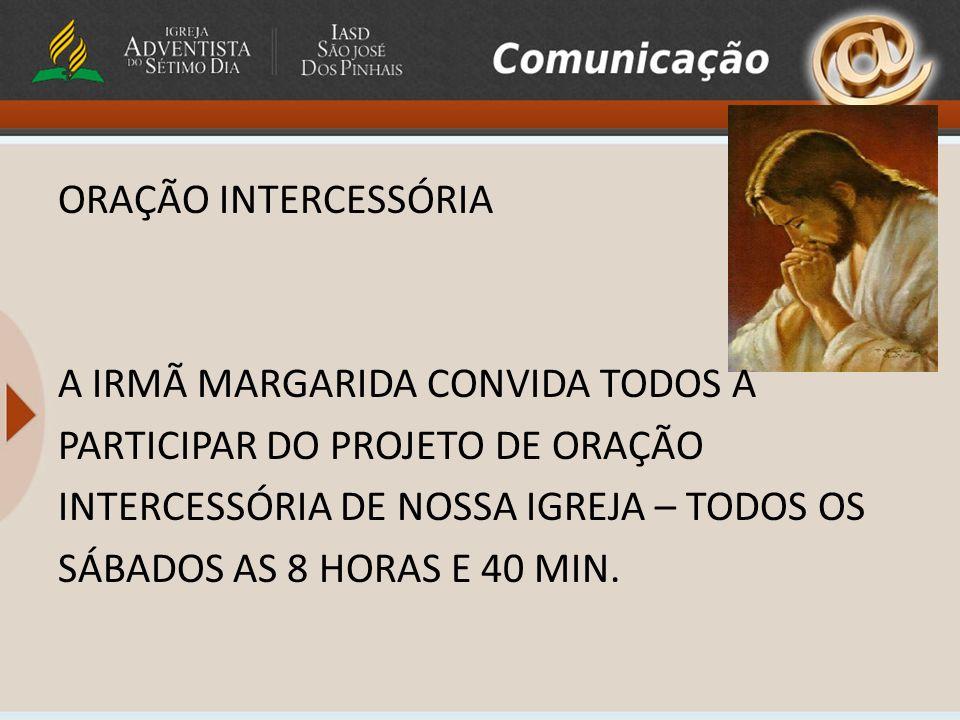 ORAÇÃO INTERCESSÓRIA A IRMÃ MARGARIDA CONVIDA TODOS A PARTICIPAR DO PROJETO DE ORAÇÃO INTERCESSÓRIA DE NOSSA IGREJA – TODOS OS SÁBADOS AS 8 HORAS E 40 MIN.