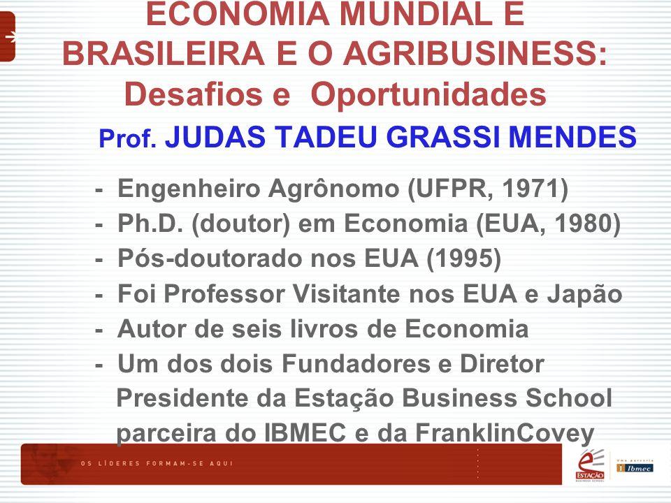 ECONOMIA MUNDIAL E BRASILEIRA E O AGRIBUSINESS: Desafios e Oportunidades Prof. JUDAS TADEU GRASSI MENDES - Engenheiro Agrônomo (UFPR, 1971) - Ph.D. (d