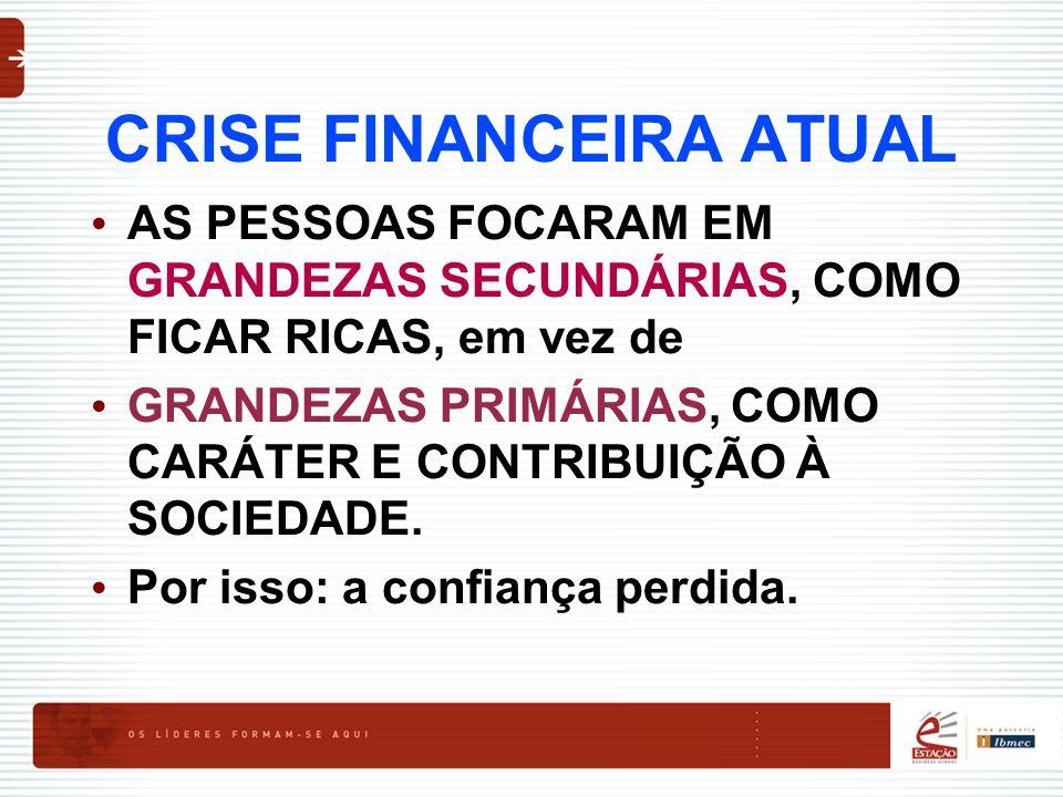 CRISE FINANCEIRA ATUAL AS PESSOAS FOCARAM EM GRANDEZAS SECUNDÁRIAS, COMO FICAR RICAS, em vez de GRANDEZAS PRIMÁRIAS, COMO CARÁTER E CONTRIBUIÇÃO À SOC