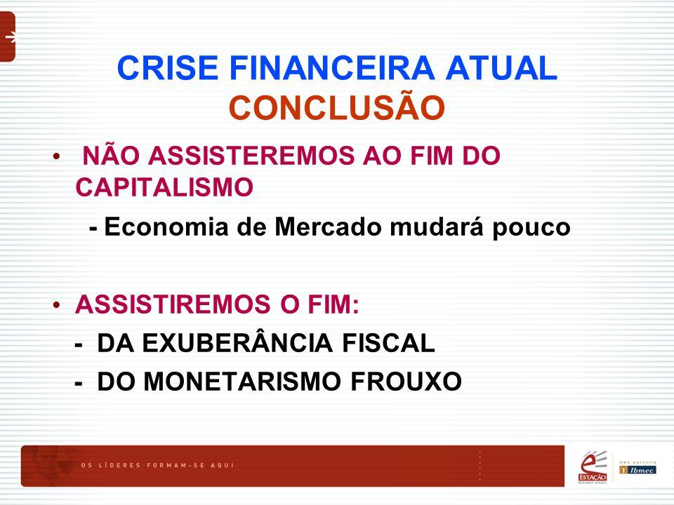 CRISE FINANCEIRA ATUAL CONCLUSÃO NÃO ASSISTEREMOS AO FIM DO CAPITALISMO - Economia de Mercado mudará pouco ASSISTIREMOS O FIM: - DA EXUBERÂNCIA FISCAL