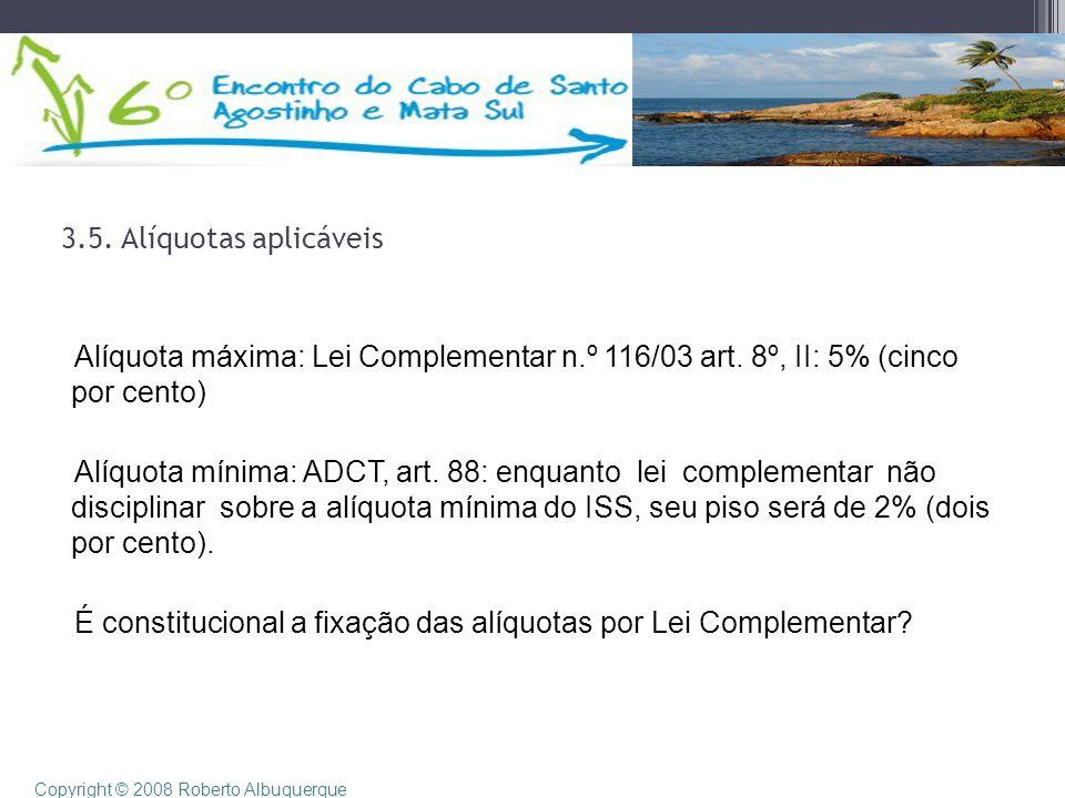 3.5. Alíquotas aplicáveis Alíquota máxima: Lei Complementar n.º 116/03 art. 8º, II: 5% (cinco por cento) Alíquota mínima: ADCT, art. 88: enquanto lei