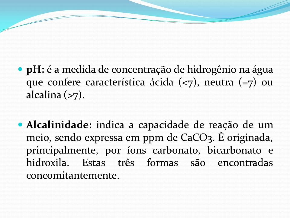 pH: é a medida de concentração de hidrogênio na água que confere característica ácida ( 7). Alcalinidade: indica a capacidade de reação de um meio, se