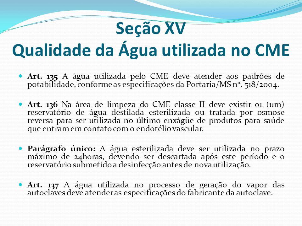 Seção XV Qualidade da Água utilizada no CME Art. 135 A água utilizada pelo CME deve atender aos padrões de potabilidade, conforme as especificações da