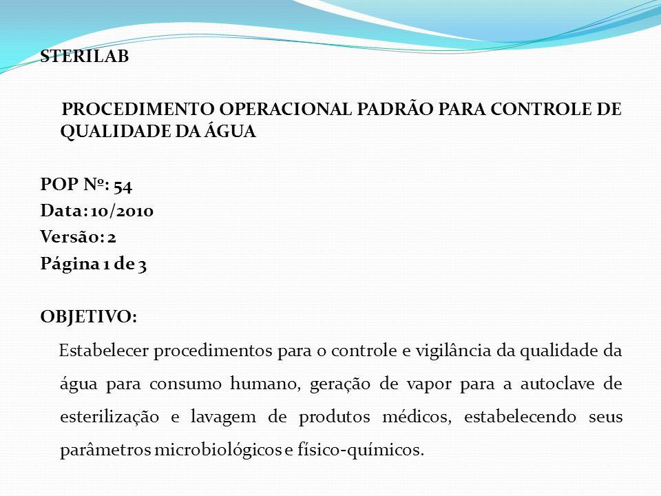 STERILAB PROCEDIMENTO OPERACIONAL PADRÃO PARA CONTROLE DE QUALIDADE DA ÁGUA POP Nº: 54 Data: 10/2010 Versão: 2 Página 1 de 3 OBJETIVO: Estabelecer pro