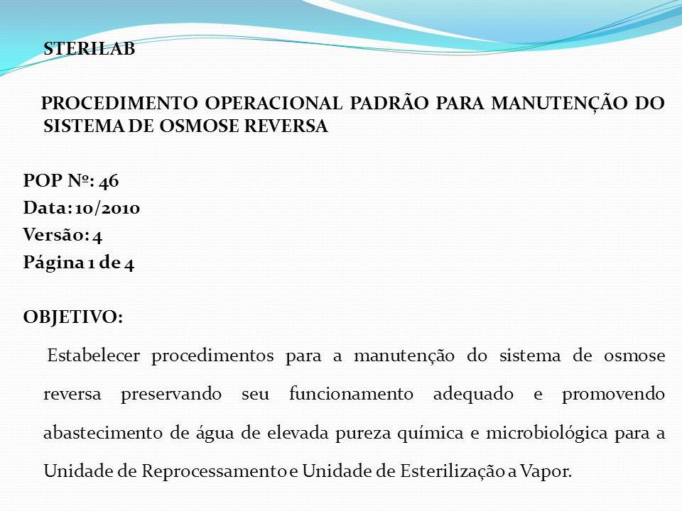 STERILAB PROCEDIMENTO OPERACIONAL PADRÃO PARA MANUTENÇÃO DO SISTEMA DE OSMOSE REVERSA POP Nº: 46 Data: 10/2010 Versão: 4 Página 1 de 4 OBJETIVO: Estab