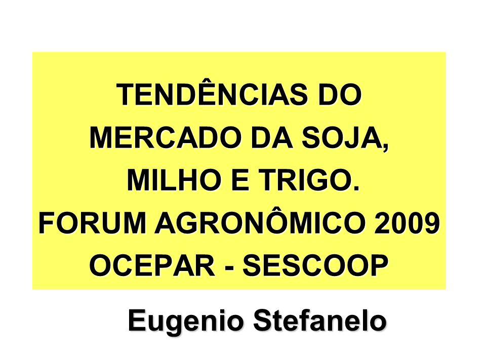 TENDÊNCIAS DO MERCADO DA SOJA, MILHO E TRIGO. FORUM AGRONÔMICO 2009 OCEPAR - SESCOOP Eugenio Stefanelo