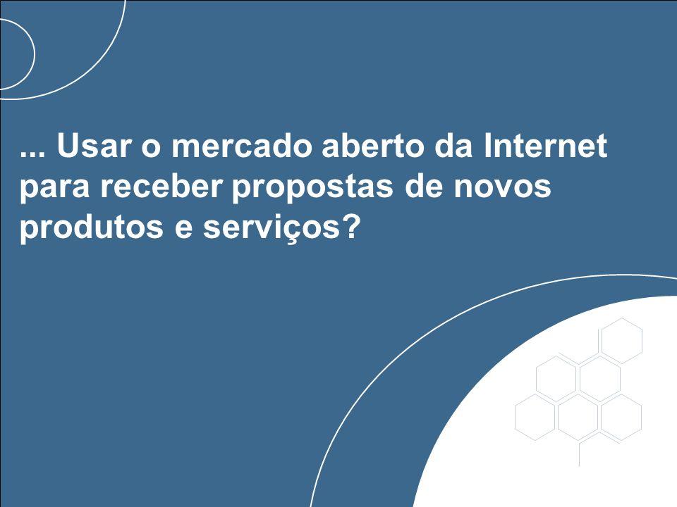... Usar o mercado aberto da Internet para receber propostas de novos produtos e serviços?
