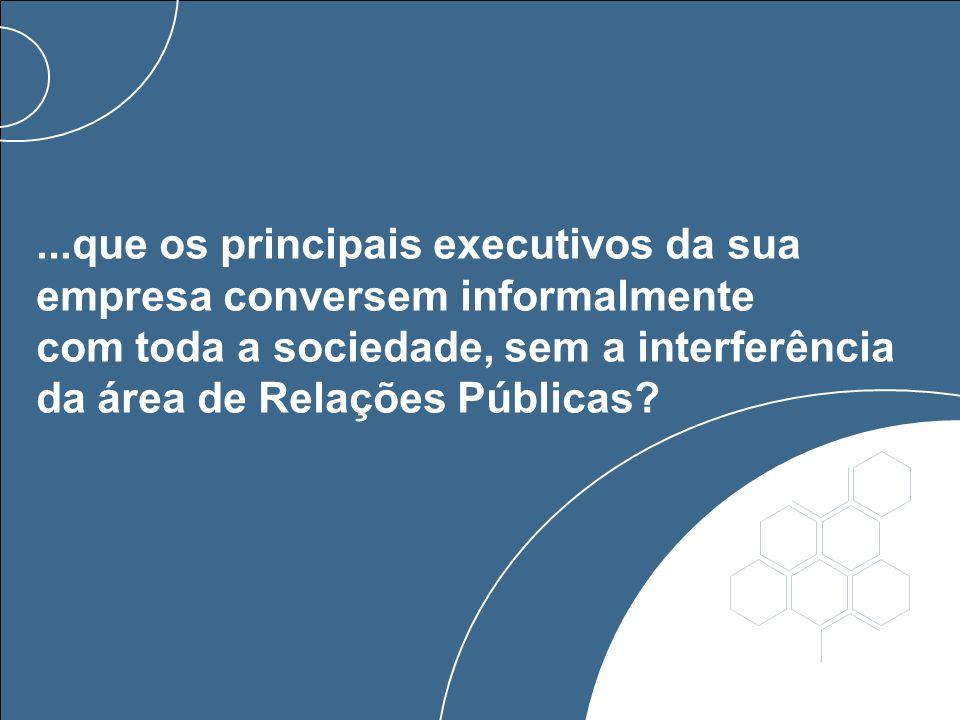 ...que os principais executivos da sua empresa conversem informalmente com toda a sociedade, sem a interferência da área de Relações Públicas?