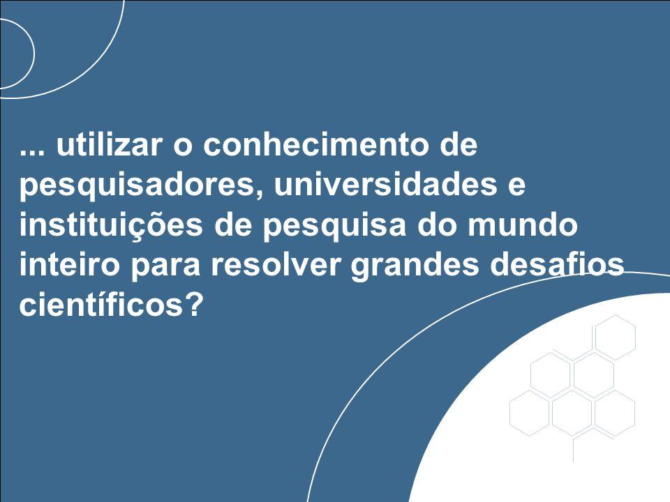 ... utilizar o conhecimento de pesquisadores, universidades e instituições de pesquisa do mundo inteiro para resolver grandes desafios científicos?