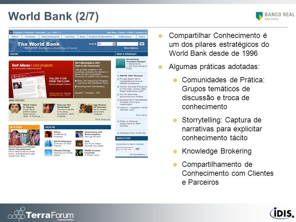 World Bank (2/7) Compartilhar Conhecimento é um dos pilares estratégicos do World Bank desde de 1996 Algumas práticas adotadas: Comunidades de Prática