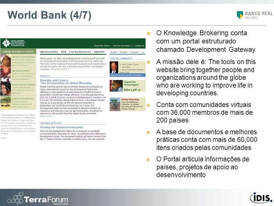 World Bank (4/7) O Knowledge Brokering conta com um portal estruturado chamado Development Gateway A missão dele é: The tools on this website bring together people and organizations around the globe who are working to improve life in developing countries.