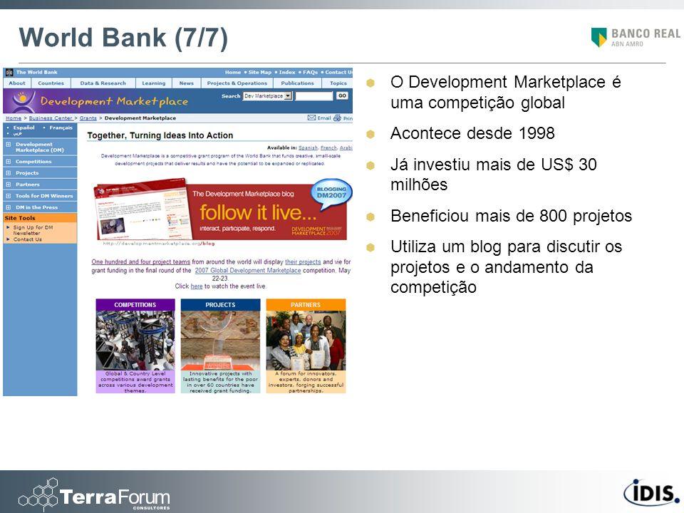 World Bank (7/7) O Development Marketplace é uma competição global Acontece desde 1998 Já investiu mais de US$ 30 milhões Beneficiou mais de 800 proje