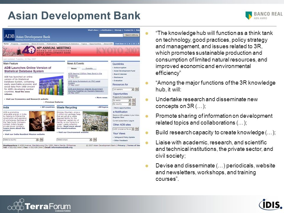 Asian Development Bank The knowledge hub will function as a think tank on technology, good practices, policy strategy and management, and issues related to 3R, which promotes sustainable production and consumption of limited natural resources, and improved economic and environmental efficiency Among the major functions of the 3R knowledge hub, it will: Undertake research and disseminate new concepts on 3R (…); Promote sharing of information on development related topics and collaborations (…); Build research capacity to create knowledge (…); Liaise with academic, research, and scientific and technical institutions, the private sector, and civil society; Devise and disseminate (…) periodicals, website and newsletters, workshops, and training courses.