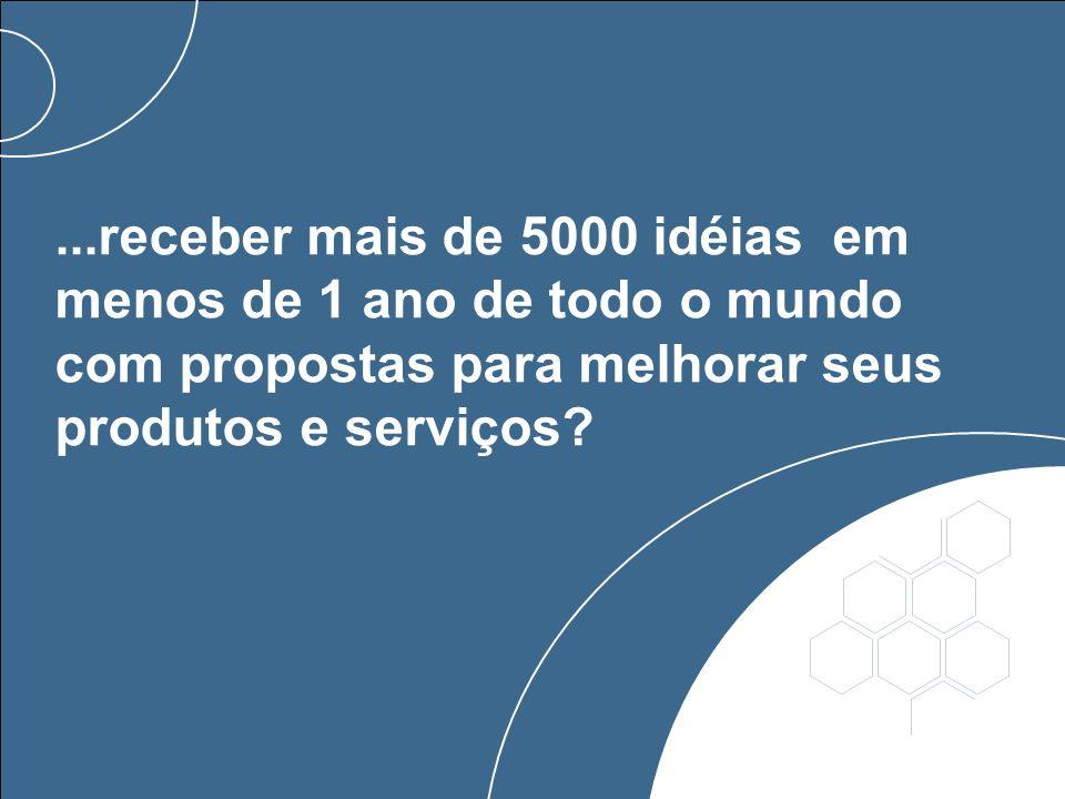...receber mais de 5000 idéias em menos de 1 ano de todo o mundo com propostas para melhorar seus produtos e serviços?