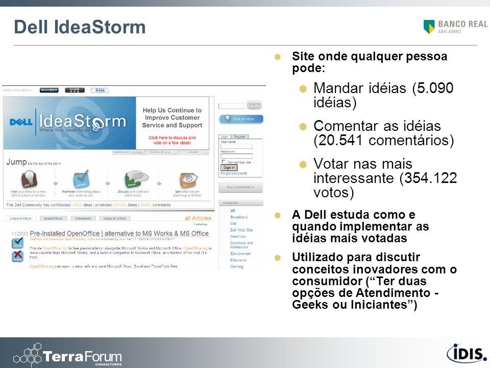 Dell IdeaStorm Site onde qualquer pessoa pode: Mandar idéias (5.090 idéias) Comentar as idéias (20.541 comentários) Votar nas mais interessante (354.1