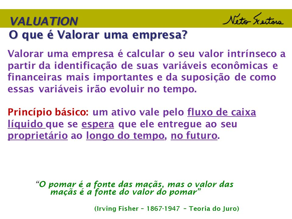 VALUATION O que é Valorar uma empresa? Valorar uma empresa é calcular o seu valor intrínseco a partir da identificação de suas variáveis econômicas e