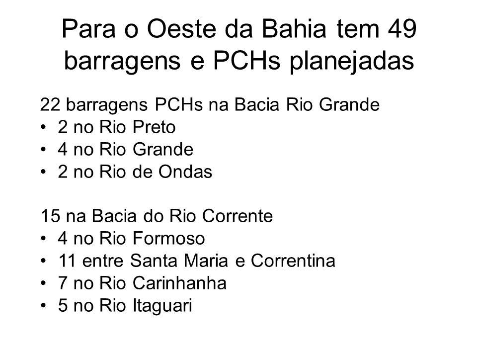 Para o Oeste da Bahia tem 49 barragens e PCHs planejadas 22 barragens PCHs na Bacia Rio Grande 2 no Rio Preto 4 no Rio Grande 2 no Rio de Ondas 15 na