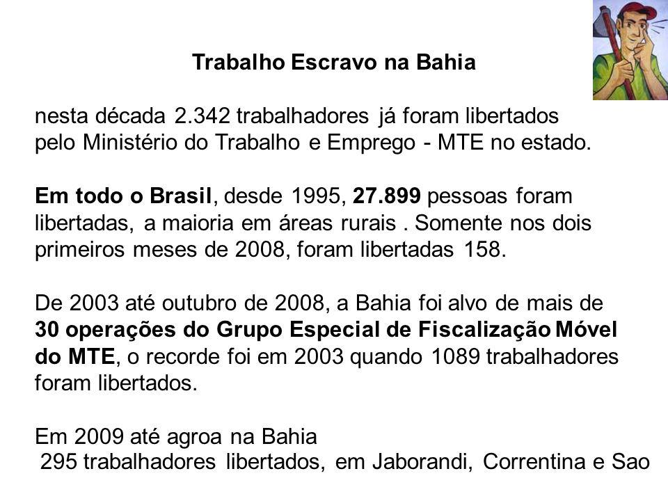 Trabalho Escravo na Bahia nesta década 2.342 trabalhadores já foram libertados pelo Ministério do Trabalho e Emprego - MTE no estado. Em todo o Brasil