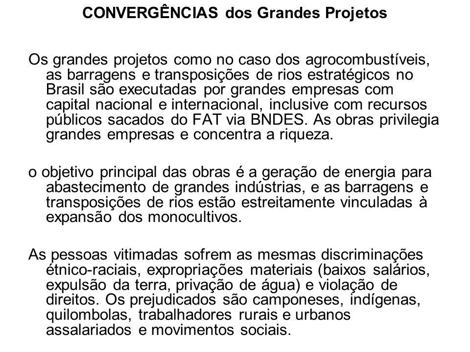 CONVERGÊNCIAS dos Grandes Projetos Os grandes projetos como no caso dos agrocombustíveis, as barragens e transposições de rios estratégicos no Brasil
