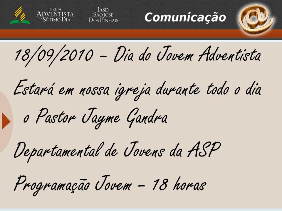 18/09/2010 – Dia do Jovem Adventista Estará em nossa igreja durante todo o dia o Pastor Jayme Gandra Departamental de Jovens da ASP Programação Jovem