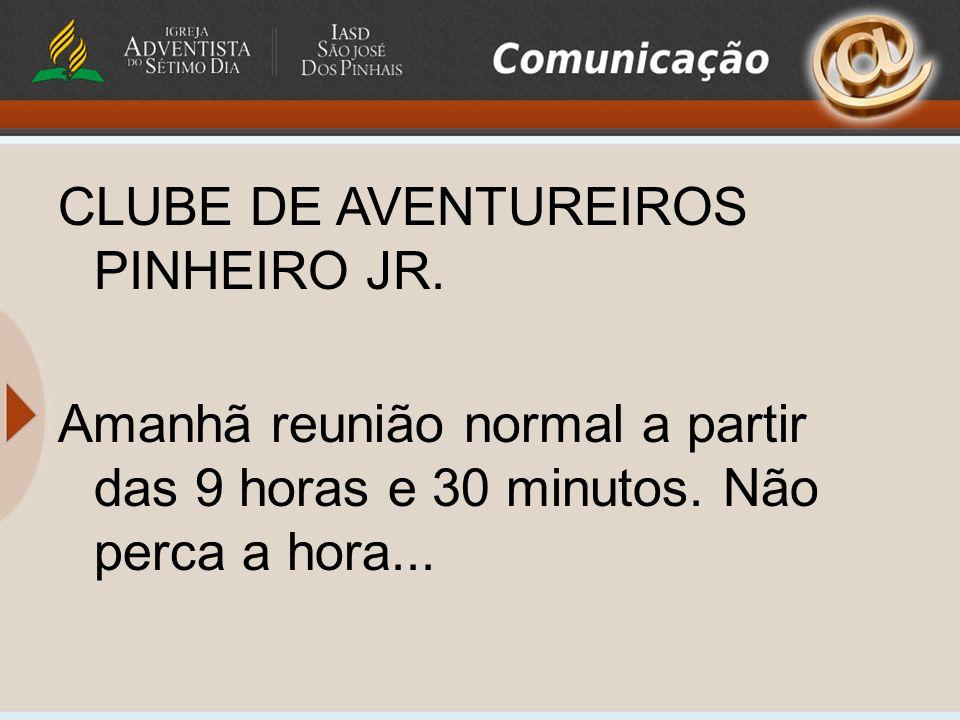 CLUBE DE AVENTUREIROS PINHEIRO JR. Amanhã reunião normal a partir das 9 horas e 30 minutos. Não perca a hora...
