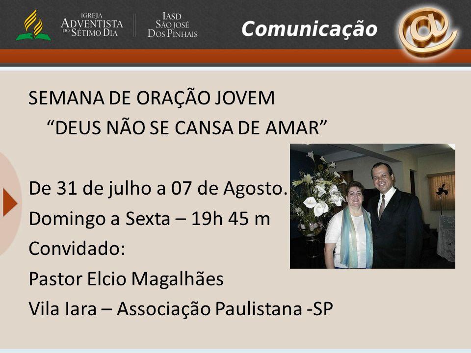 SEMANA DE ORAÇÃO JOVEM DEUS NÃO SE CANSA DE AMAR De 31 de julho a 07 de Agosto. Domingo a Sexta – 19h 45 m Convidado: Pastor Elcio Magalhães Vila Iara