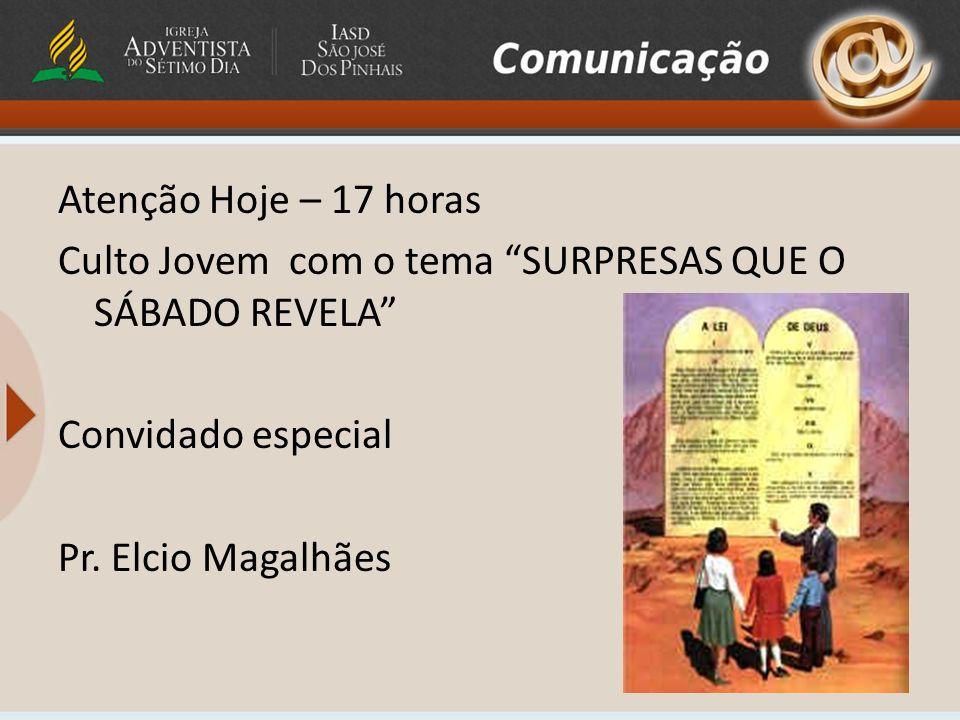 Atenção Hoje – 17 horas Culto Jovem com o tema SURPRESAS QUE O SÁBADO REVELA Convidado especial Pr. Elcio Magalhães
