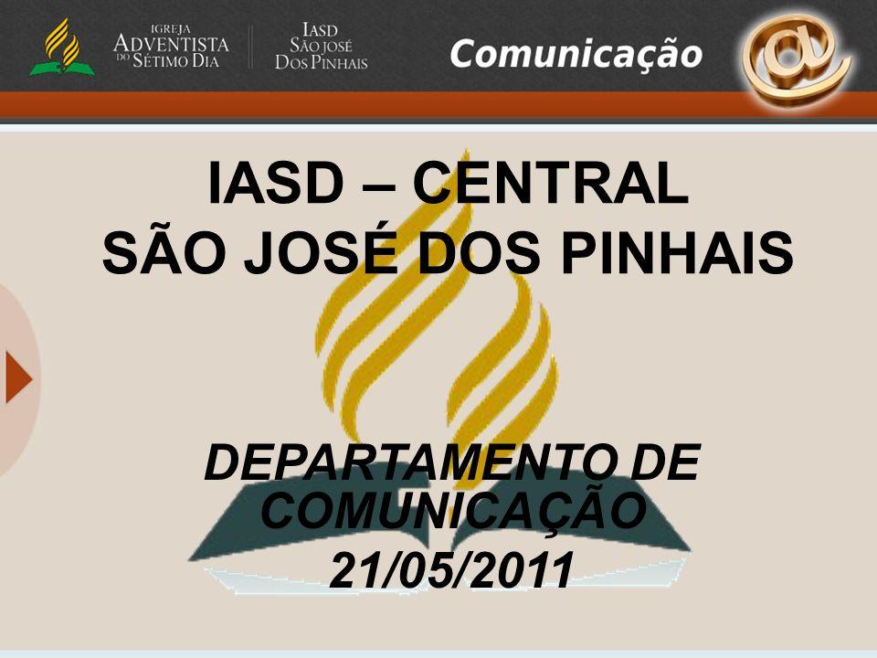 IASD – CENTRAL SÃO JOSÉ DOS PINHAIS DEPARTAMENTO DE COMUNICAÇÃO 21/05/2011