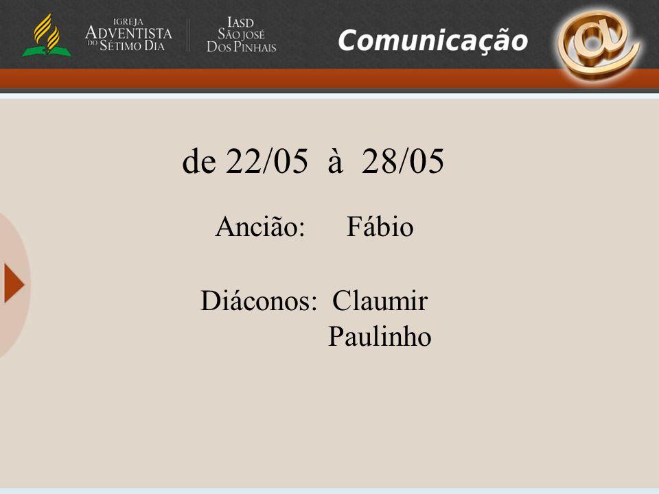 de 22/05 à 28/05 Ancião:Fábio Diáconos: Claumir Paulinho