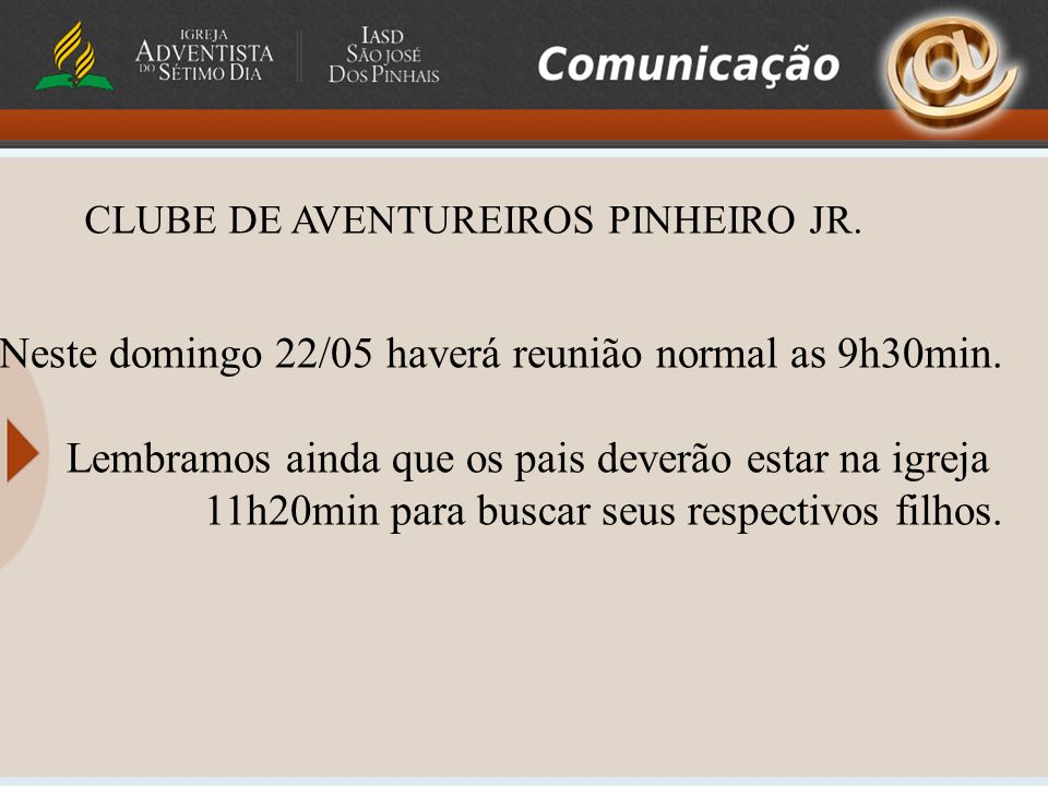 CLUBE DE AVENTUREIROS PINHEIRO JR. Neste domingo 22/05 haverá reunião normal as 9h30min. Lembramos ainda que os pais deverão estar na igreja 11h20min