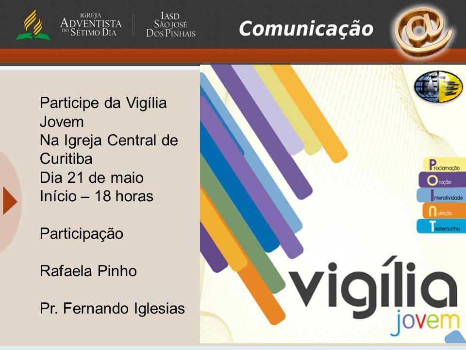 Participe da Vigília Jovem Na Igreja Central de Curitiba Dia 21 de maio Início – 18 horas Participação Rafaela Pinho Pr. Fernando Iglesias