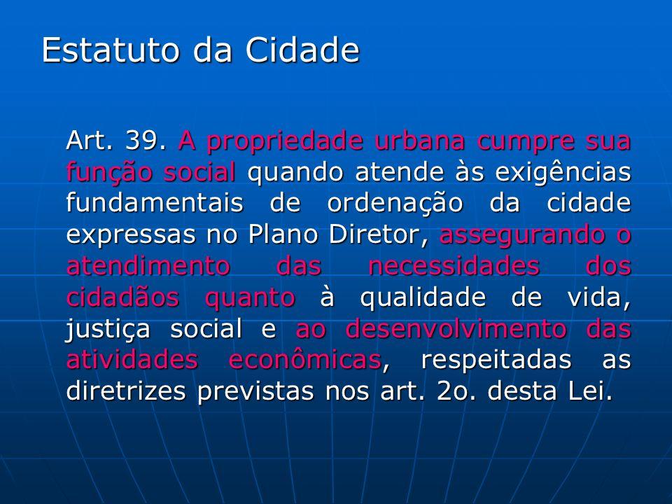 Estatuto da Cidade Art. 39. A propriedade urbana cumpre sua função social quando atende às exigências fundamentais de ordenação da cidade expressas no