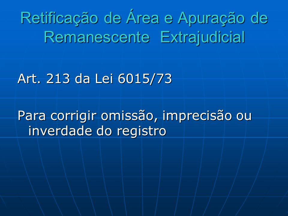 Retificação de Área e Apuração de Remanescente Extrajudicial Art. 213 da Lei 6015/73 Para corrigir omissão, imprecisão ou inverdade do registro