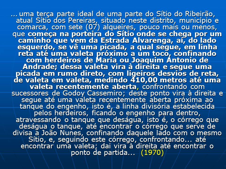 ... uma terça parte ideal de uma parte do Sítio do Ribeirão, atual Sítio dos Pereiras, situado neste distrito, município e comarca, com sete (07) alqu