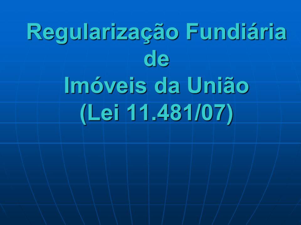 Regularização Fundiária de Imóveis da União (Lei 11.481/07)