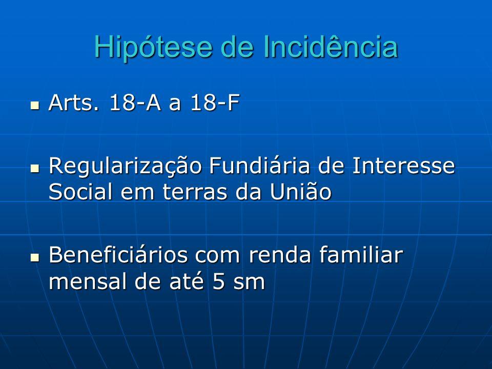 Hipótese de Incidência Arts. 18-A a 18-F Arts. 18-A a 18-F Regularização Fundiária de Interesse Social em terras da União Regularização Fundiária de I