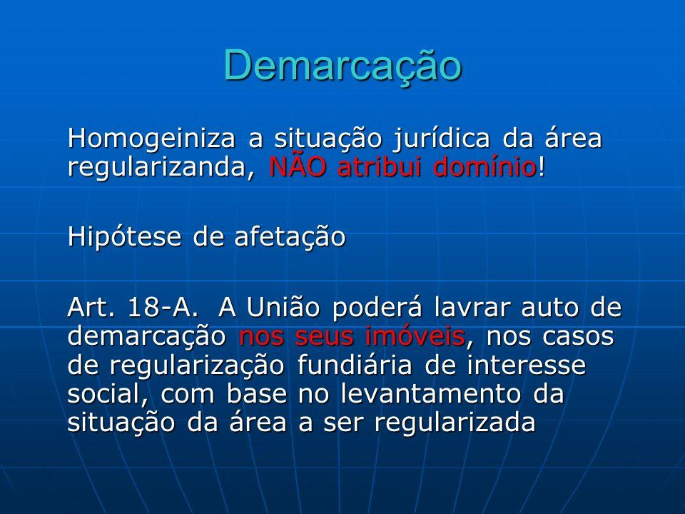 Demarcação Homogeiniza a situação jurídica da área regularizanda, NÃO atribui domínio! Hipótese de afetação Art. 18-A. A União poderá lavrar auto de d