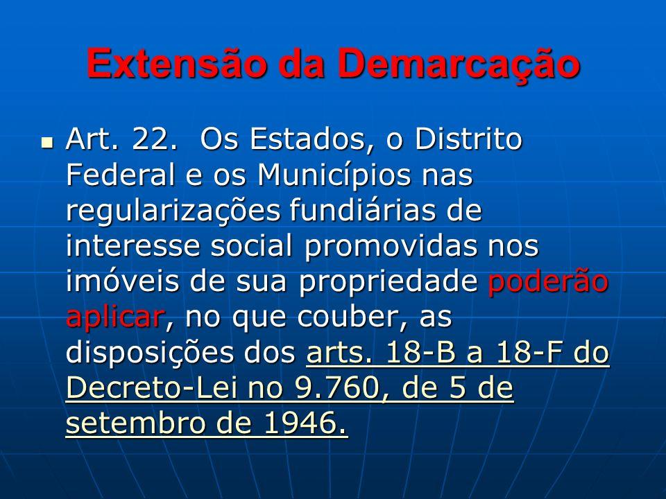 Extensão da Demarcação Art. 22. Os Estados, o Distrito Federal e os Municípios nas regularizações fundiárias de interesse social promovidas nos imóvei