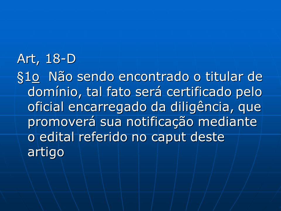 Art, 18-D §1o Não sendo encontrado o titular de domínio, tal fato será certificado pelo oficial encarregado da diligência, que promoverá sua notificaç