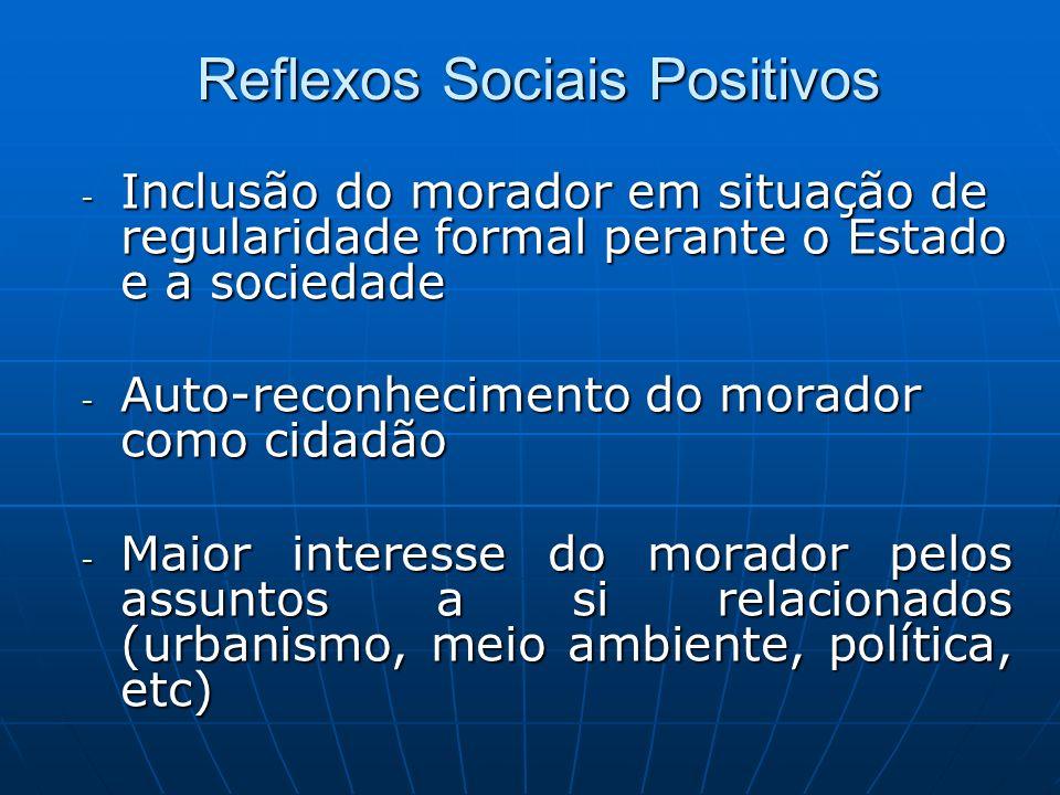 Reflexos Sociais Positivos - Inclusão do morador em situação de regularidade formal perante o Estado e a sociedade - Auto-reconhecimento do morador co