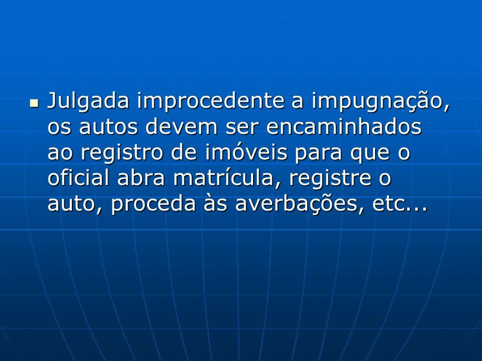 Julgada improcedente a impugnação, os autos devem ser encaminhados ao registro de imóveis para que o oficial abra matrícula, registre o auto, proceda
